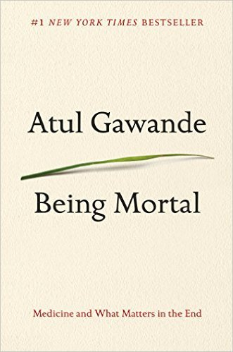 Being Mortal; Medicine and What Matters in the End Atul Gawande, M.D.